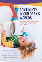 Continuity in Children's Worlds - Choices and Consequences for Early Childhood Settings ebook by Melissa M. Jozwiak,Betsy J. Cahill,Rachel Theilheimer