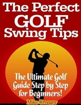 The Perfect Golf Swing Tips: The Ultimate Golf Guide Step By Step for Beginners! ebook by Mike Creager