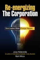 Re-energizing the Corporation ebook by Jonas Ridderstrale,Mark Wilcox