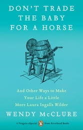Don't Trade the Baby for a Horse - And Other Ways to Make Your Life a Little More Laura Ingalls Wilder ebook by Wendy McClure