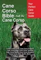 Cane Corso Bible And The Cane Corso - Your Perfect Cane Corso Guide Covers Cane Corso, Cane Corso Puppies, Cane Corso Dogs, Cane Corso Training, Cane Corso Health, Cane Corso Breeders, Cane Corso Size, Health, More! ebook by Mark Manfield