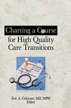 Charting a Course for High Quality Care Transitions ebook by Eric A. Coleman