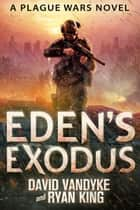 Eden's Exodus - Plague Wars Series Book 3 ebook by David VanDyke, Ryan King