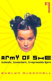 Army of She - Icelandic, Iconoclastic, Irrepressible Bjork ebook by Evelyn McDonnell
