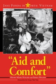 """Aid and Comfort"" - Jane Fonda in North Vietnam ebook by Henry Mark Holzer, Erika Holzer"