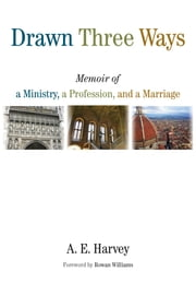 Drawn Three Ways - Memoir of a Ministry, a Profession, and a Marriage ebook by A. E. Harvey,Rowan Williams