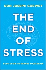 The End of Stress - Four Steps to Rewire Your Brain ebook by Don Joseph Goewey