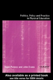 Politics, Policy and Practice in Physical Education ebook by Penny, Dawn