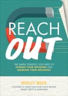 Reach Out: The Simple Strategy You Need to Expand Your Network and Increase Your Influence ebook by Molly Beck