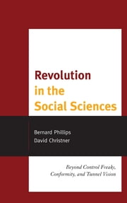 Revolution in the Social Sciences - Beyond Control Freaks, Conformity, and Tunnel Vision ebook by Bernard Phillips,David Christner