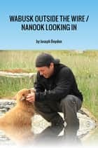 Wabusk Outside the Wire / Nanook Looking In - A Northwords Story ebook by Joseph Boyden
