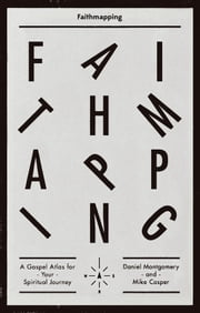 Faithmapping - A Gospel Atlas for Your Spiritual Journey ebook by Daniel Montgomery,Mike Cosper
