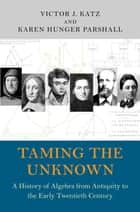 Taming the Unknown - A History of Algebra from Antiquity to the Early Twentieth Century ebook by Victor J. Katz, Karen Hunger Parshall