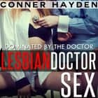 Lesbian Doctor Sex - Dominated by the Doctor audiobook by Conner Hayden