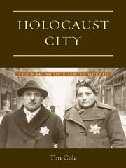 Holocaust City - The Making of a Jewish Ghetto ebook by Tim Cole