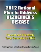 2012 National Plan to Address Alzheimer's Disease (AD): Research, Education, Public-Private Partnerships, Prevent and Effectively Treat Alzheimer's Disease (Dementia) by 2025 ebook by Progressive Management