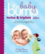 The Baby Bump: Twins and Triplets Edition - 100s of Secrets for Those 9 Long Months with Multiples on Board ebook by Carley Roney,The Bump, Inc.,The Knot, Inc.