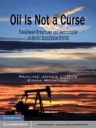 Oil Is Not a Curse - Ownership Structure and Institutions in Soviet Successor States ebook by Pauline Jones Luong, Erika Weinthal