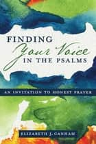 Finding Your Voice in the Psalms ebook by Elizabeth J. Canham