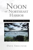 Noon at Northeast Harbor - The Dan McNaughton Trilogy ebook by Dave Smeltzer