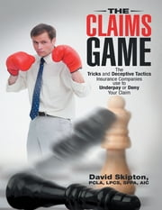 The Claims Game: The Tricks and Deceptive Tactics Insurance Companies Use to Underpay or Deny Your Claim ebook by David Skipton, PCLA, LPCS, SPPA, AIC