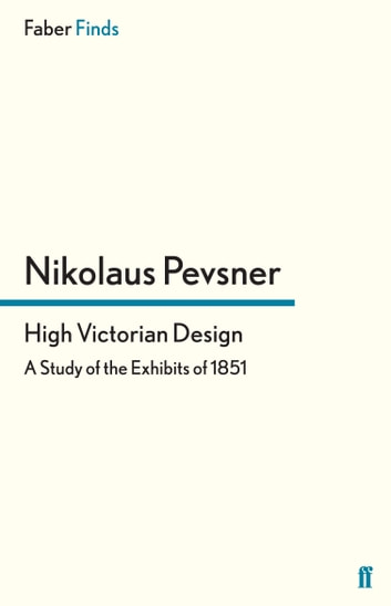High Victorian Design - A Study of the Exhibits of 1851 ebook by Dr. Nikolaus Pevsner