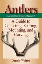Antlers - A Guide to Collecting, Scoring, Mounting, and Carving ebook by Dennis Walrod
