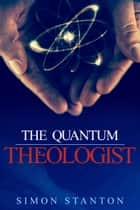 The Quantum Theologist ebook by Simon Stanton