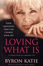 Loving What Is - How Four Questions Can Change Your Life eBook by Byron Katie, Stephen Mitchell