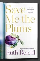 Save Me the Plums - My Gourmet Memoir ebook by Ruth Reichl