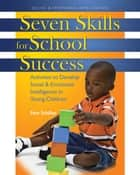 Seven Skills for School Success - Activities to Develop Social and Emotional Intelligence in Young Children ebook by Pam Schiller, PhD