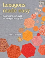Hexagons Made Easy - Machine Techniques for Exceptional Quilts ebook by Jen Eskridge