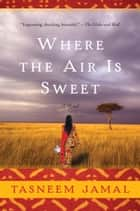Where The Air Is Sweet - A Novel ebook by Tasneem Jamal