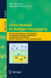 Formal Methods for Multicore Programming - 15th International School on Formal Methods for the Design of Computer, Communication, and Software Systems, SFM 2015, Bertinoro, Italy, June 15-19, 2015, Advanced Lectures ebook by Marco Bernardo,Einar Broch Johnsen
