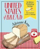 United States of Bread - Our Nation's Homebaking Heritage: from Sandwich Loaves to Sourdough ebook by Adrienne Kane