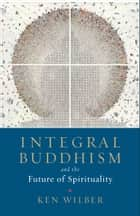 Integral Buddhism - And the Future of Spirituality ebook by Ken Wilber