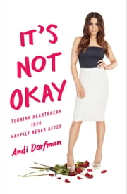 It's Not Okay - Turning Heartbreak into Happily Never After ebook by Andi Dorfman
