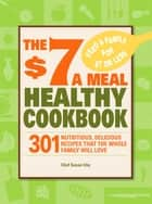 The $7 a Meal Healthy Cookbook - 301 Nutritious, Delicious Recipes That the Whole Family Will Love ebook by Chef Susan Irby