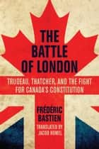 The Battle of London - Trudeau, Thatcher, and the Fight for Canada's Constitution ebook by Frédéric Bastien, Jacob Homel