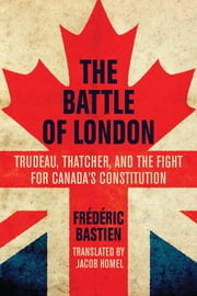 The Battle of London - Trudeau, Thatcher, and the Fight for Canada's Constitution ebook by Frédéric Bastien,Jacob Homel