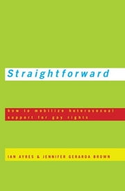 Straightforward - How to Mobilize Heterosexual Support for Gay Rights ebook by Ian Ayres,Jennifer Gerarda Brown