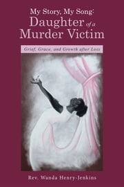 My Story, My Song: Daughter of a Murder Victim - Grief, Grace, and Growth after Loss ebook by Rev. Wanda Henry-Jenkins