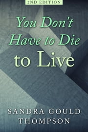 You Don't Have to Die to Live ebook by Sandra Gould Thompson