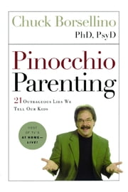 Pinocchio Parenting - 21 Outrageous Lies We Tell Our Kids ebook by Ph.D. Chuck Borsellino, Ph.D., PsyD