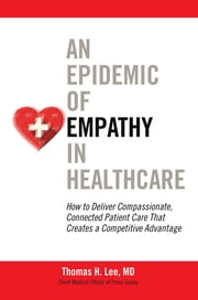 An Epidemic of Empathy in Healthcare: How to Deliver Compassionate, Connected Patient Care That Creates a Competitive Advantage ebook by Lee MD