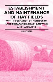 Establishment and Maintenance of Hay Fields - With Information on Methods of Land Preparation, Sowing, Mowing and Hay-making ebook by F. H. Storer