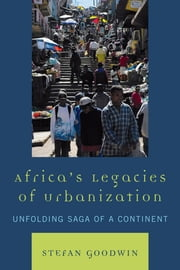 Africa's Legacies of Urbanization - Unfolding Saga of a Continent ebook by Stefan Goodwin