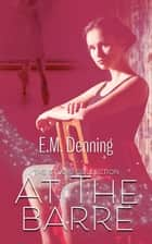 At The Barre - The Studio Collection, #2 ebook by E.M. Denning