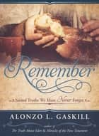 Remember - Sacred Truths We Must Never Forget ebook by Alonzo L. Gaskill