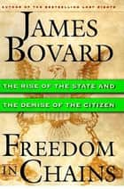 Freedom in Chains - The Rise of the State and the Demise of the Citizen ebook by James Bovard